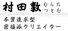 本質追求型・密接派クリエイター  村田 敦(つとむ)